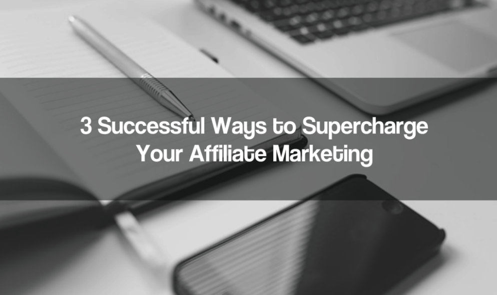 3 Successful Ways to Supercharge Your Affiliate Marketing